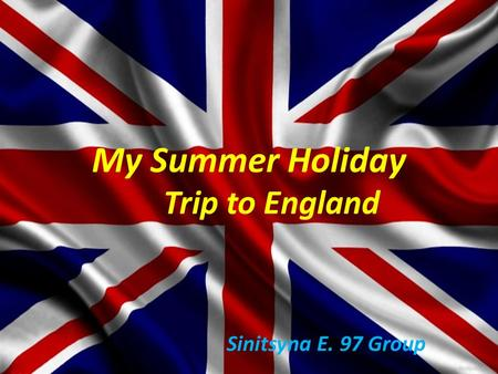 My Summer Holiday Trip to England Sinitsyna E. 97 Group.