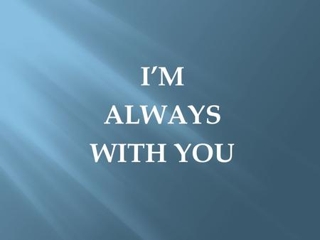 I'M ALWAYS WITH YOU.