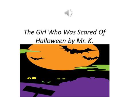 "The Girl Who Was Scared Of Halloween by Mr. K. Boo! Rrrrr! Growl! ""Forget Halloween, I won't go."" Boo! Rrrrr! Growl! ""No way, no how, you know."" The."