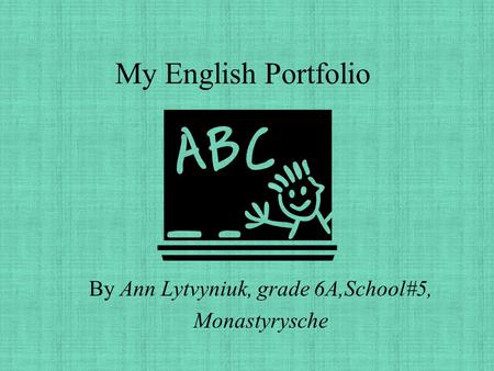 My English Portfolio By Ann Lytvyniuk, grade 6A,School#5, Monastyrysche.