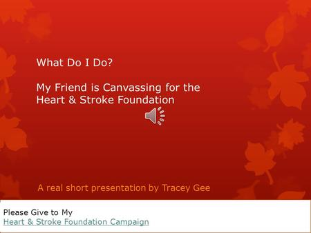 What Do I Do? My Friend is Canvassing for the Heart & Stroke Foundation A real short presentation by Tracey Gee Please Give to My Heart & Stroke Foundation.