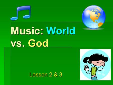 "Music: World vs. God Lesson 2 & 3. Review from last week 1.Music is a ""hot button"" with many Christians today. 2.Music is becoming a ""personal god."" 3.Music."
