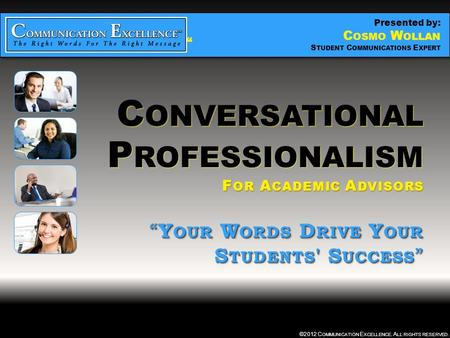 "C ONVERSATIONAL P ROFESSIONALISM "" YOUR WORDS DRIVE YOUR STUDENTS ' SUCCESS "" ©2012 C OMMUNICATION E XCELLENCE. A LL RIGHTS RESERVED. C ONVERSATIONAL P."