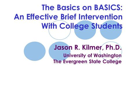 The Basics on BASICS: An Effective Brief Intervention With College Students Jason R. Kilmer, Ph.D. University of Washington The Evergreen State College.