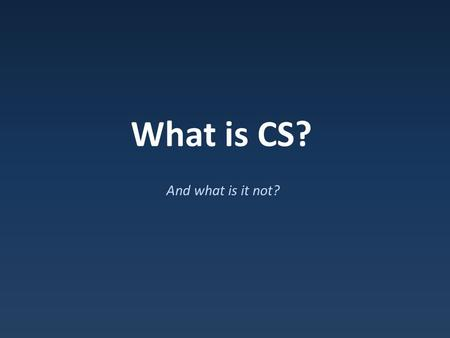 What is CS? And what is it not?. Ten Reasons to Study Computer Science 1.Computing is part of everything we do 2.Allows you to solve complex problems.