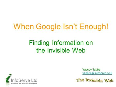 When Google Isn't Enough! Finding Information on the Invisible Web Yaacov Taube