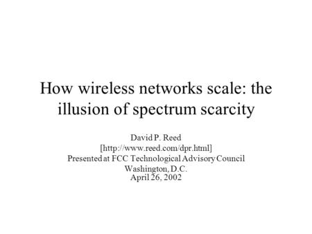How wireless networks scale: the illusion of spectrum scarcity David P. Reed [http://www.reed.com/dpr.html] Presented at FCC Technological Advisory Council.