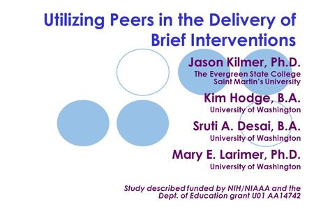 Utilizing Peers in the Delivery of Brief Interventions Jason Kilmer, Ph.D. The Evergreen State College Saint Martin's University Kim Hodge, B.A. University.