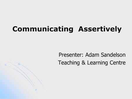 Communicating Assertively Presenter: Adam Sandelson Teaching & Learning Centre.