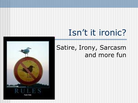 Isn't it ironic? Satire, Irony, Sarcasm and more fun.