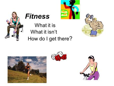 Fitness What it is What it isn't How do I get there ?