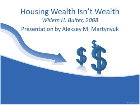 Housing Wealth Isn't Wealth Willem H. Buiter, 2008 Presentation by Aleksey M. Martynyuk.