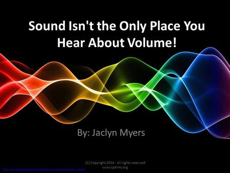 Sound Isn't the Only Place You Hear About Volume! By: Jaclyn Myers (C) Copyright 2014 - all rights reserved