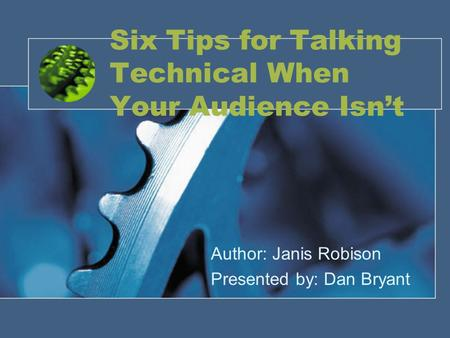 Six Tips for Talking Technical When Your Audience Isn't Author: Janis Robison Presented by: Dan Bryant.