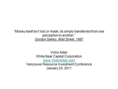 """Money itself isn't lost or made, its simply transferred from one perception to another."" Gordon Gekko, Wall Street, 1987 Victor Adair White Bear Capital."