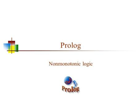 Prolog Nonmonotonic logic. Monotonic logic Standard logic is monotonic: once you prove something is true, it is true forever Logic isn't a good fit to.