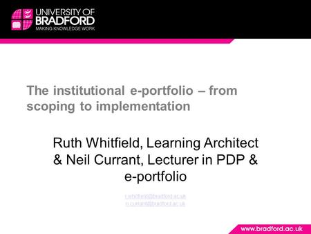 The institutional e-portfolio – from scoping to implementation Ruth Whitfield, Learning Architect & Neil Currant, Lecturer in PDP & e-portfolio