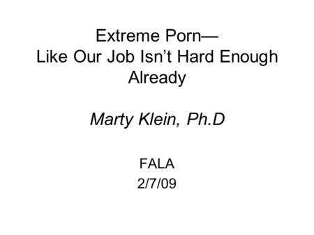 Extreme Porn— Like Our Job Isn't Hard Enough Already Marty Klein, Ph.D FALA 2/7/09.