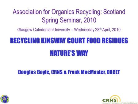Association for Organics Recycling: Scotland Spring Seminar, 2010 Glasgow Caledonian University – Wednesday 28 th April, 2010 RECYCLING KINSWAY COURT FOOD.