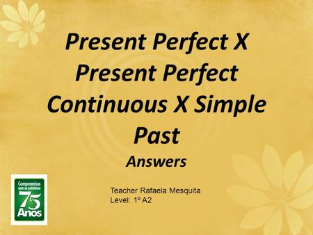 Present Perfect X Present Perfect Continuous X Simple Past Answers Teacher Rafaela Mesquita Level: 1º A2.