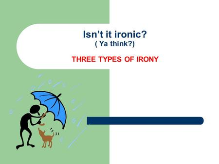 Isn't it ironic? ( Ya think?) THREE TYPES OF IRONY