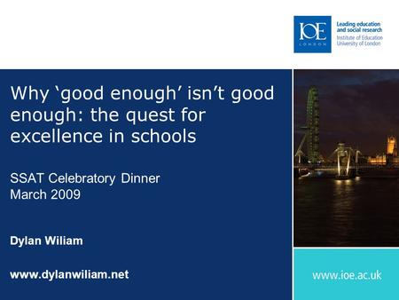 Why 'good enough' isn't good enough: the quest for excellence in schools SSAT Celebratory Dinner March 2009 Dylan Wiliam www.dylanwiliam.net.