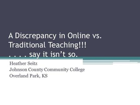A Discrepancy in Online vs. Traditional Teaching!!!.... say it isn't so. Heather Seitz Johnson County Community College Overland Park, KS.