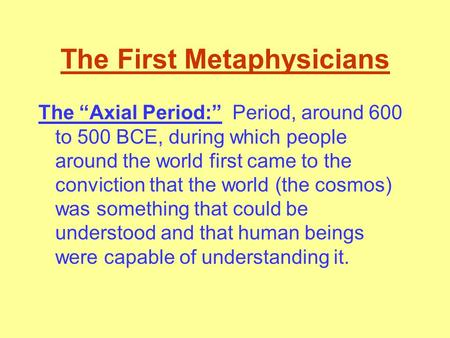 "The First Metaphysicians The ""Axial Period:"" Period, around 600 to 500 BCE, during which people around the world first came to the conviction that the."