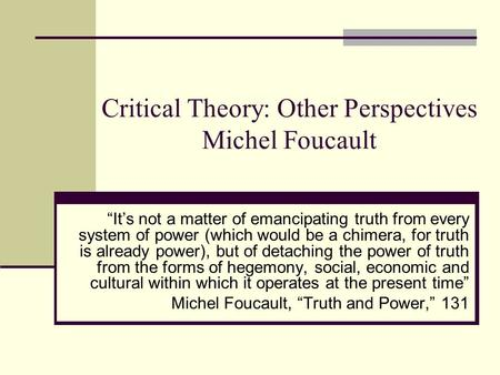 "Critical Theory: Other Perspectives Michel Foucault ""It's not a matter of emancipating truth from every system of power (which would be a chimera, for."