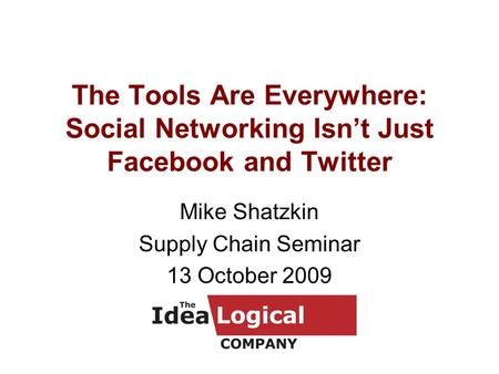 The Tools Are Everywhere: Social Networking Isn't Just Facebook and Twitter Mike Shatzkin Supply Chain Seminar 13 October 2009.