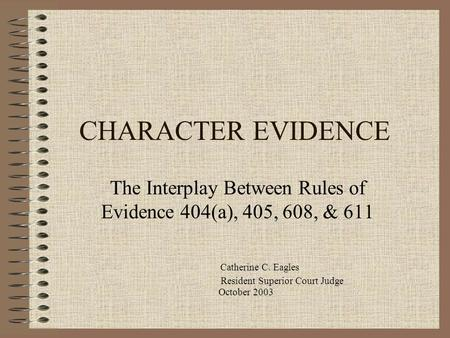 CHARACTER EVIDENCE The Interplay Between Rules of Evidence 404(a), 405, 608, & 611 Catherine C. Eagles Resident Superior Court Judge October 2003.