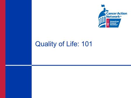 Quality of Life: 101. What is the ACS CAN QoL Initiative? An initiative to improve the lives of cancer patients by making treatment of pain and other.