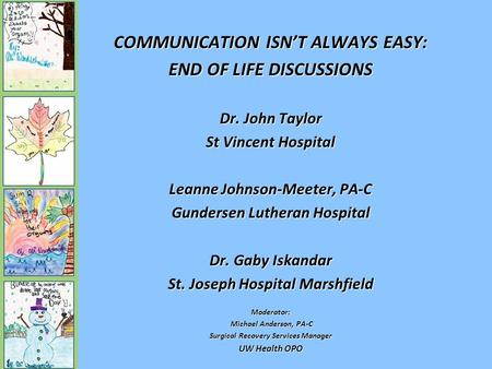 COMMUNICATION ISN'T ALWAYS EASY: END OF LIFE DISCUSSIONS Dr. John Taylor St Vincent Hospital Leanne Johnson-Meeter, PA-C Gundersen Lutheran Hospital Dr.