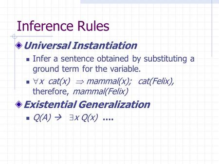 Inference Rules Universal Instantiation Infer a sentence obtained by substituting a ground term for the variable.  x  cat(x)  mammal(x); cat(Felix),