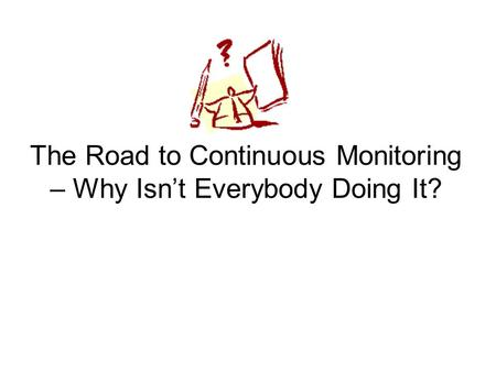 The Road to Continuous Monitoring – Why Isn't Everybody Doing It?