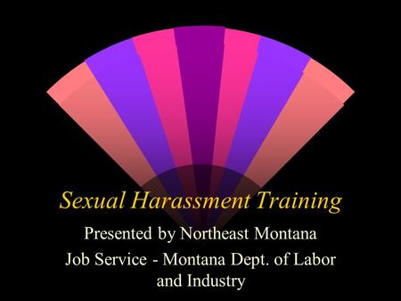 Sexual Harassment Training Presented by Northeast Montana Job Service - Montana Dept. of Labor and Industry.