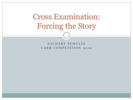 ZACHARY SCHULTZ CARR COMPETITION 2012 Cross Examination: Forcing the Story.