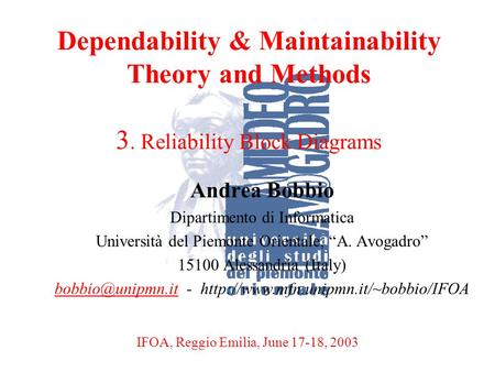 A. BobbioReggio Emilia, June 17-18, 20031 Dependability & Maintainability Theory and Methods 3. Reliability Block Diagrams Andrea Bobbio Dipartimento di.