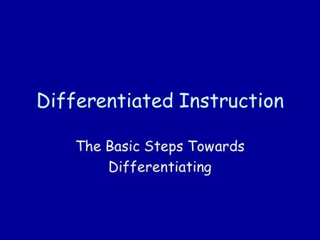 Differentiated Instruction The Basic Steps Towards Differentiating.