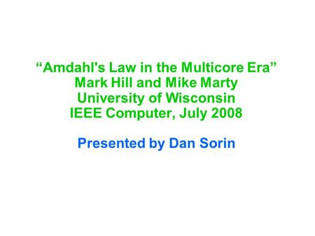 """Amdahl's Law in the Multicore Era"" Mark Hill and Mike Marty University of Wisconsin IEEE Computer, July 2008 Presented by Dan Sorin."
