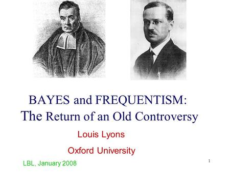 1 BAYES and FREQUENTISM: The Return of an Old Controversy Louis Lyons Oxford University LBL, January 2008.