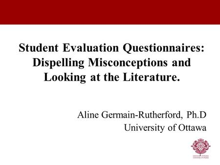 1 Student Evaluation Questionnaires: Dispelling Misconceptions and Looking at the Literature. Aline Germain-Rutherford, Ph.D University of Ottawa.