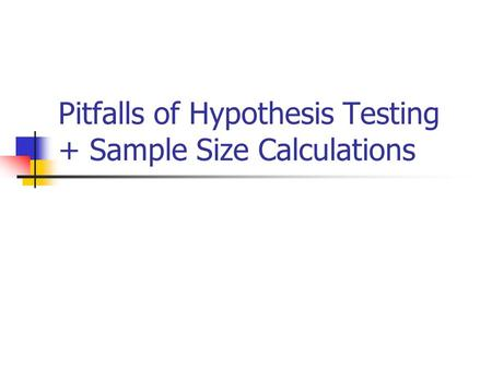 Pitfalls of Hypothesis Testing + Sample Size Calculations.