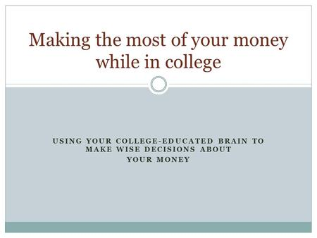 USING YOUR COLLEGE-EDUCATED BRAIN TO MAKE WISE DECISIONS ABOUT YOUR MONEY Making the most of your money while in college.