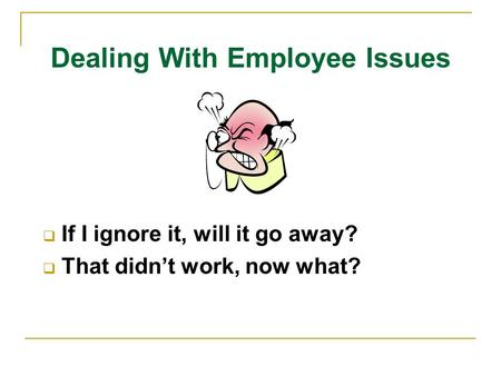 Dealing With Employee Issues  If I ignore it, will it go away?  That didn't work, now what?