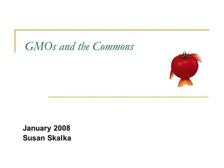 GMOs and the Commons January 2008 Susan Skalka. GMOs: Case Study French President Nicolas Sarkozy bans strain of GM corn, citing principle of precaution.