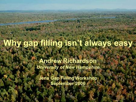 Why gap filling isn't always easy Andrew Richardson University of New Hampshire Jena Gap Filling Workshop September 2006.