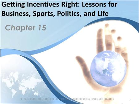 Getting Incentives Right: Lessons for Business, Sports, Politics, and Life Chapter 15 1 © 2010 WORTH PUBLISHERS MODERN PRINCIPLES: MICROECONOMICS COWEN.
