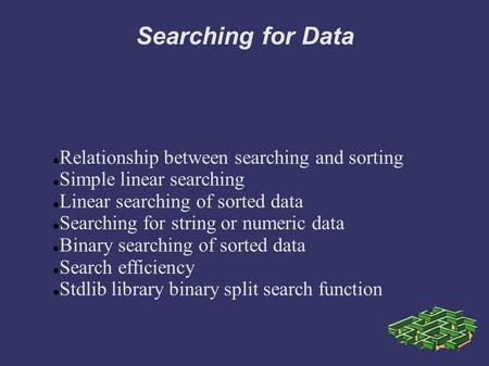 Searching for Data Relationship between searching and sorting Simple linear searching Linear searching of sorted data Searching for string or numeric data.