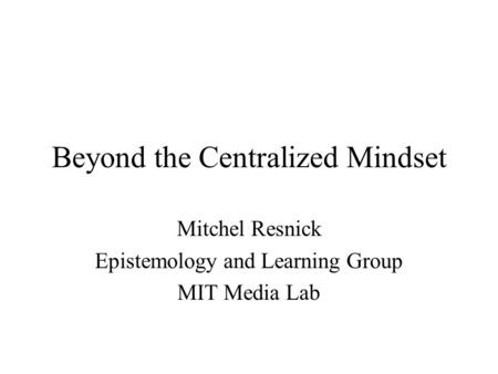 Beyond the Centralized Mindset Mitchel Resnick Epistemology and Learning Group MIT Media Lab.